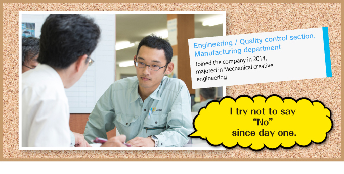 Engineering / Quality control section,Manufacturing department Joined the company in 2014,majored in Mechanical creative engineering